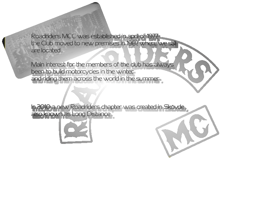 Roadriders MCC was established in april of 1977, the Club moved to new premises in 1987, where we still are located .  Main interest for the members of the club has always been to build motorcycles in the winter, and riding them across the world in the summer .    In 2010 a new Roadriders chapter was created in Skövde , also known as Long Distance .